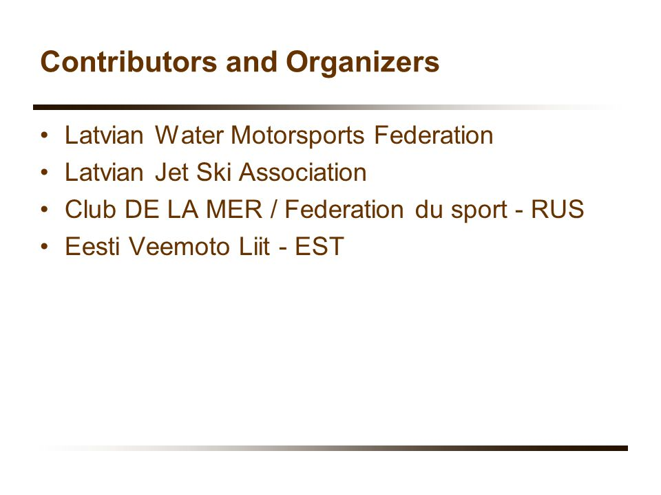 Contributors and Organizers Latvian Water Motorsports Federation Latvian Jet Ski Association Club DE LA MER / Federation du sport - RUS Eesti Veemoto