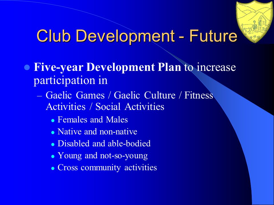 Club Development - Future Five-year Development Plan to increase participation in – Gaelic Games / Gaelic Culture / Fitness Activities / Social Activities Females and Males Native and non-native Disabled and able-bodied Young and not-so-young Cross community activities