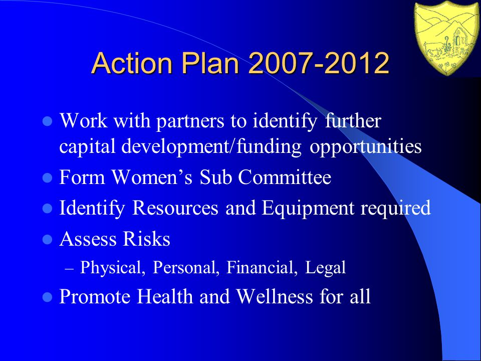 Action Plan 2007-2012 Work with partners to identify further capital development/funding opportunities Form Womens Sub Committee Identify Resources and Equipment required Assess Risks – Physical, Personal, Financial, Legal Promote Health and Wellness for all
