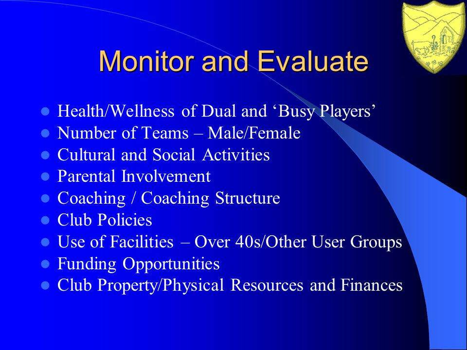 Monitor and Evaluate Health/Wellness of Dual and Busy Players Number of Teams – Male/Female Cultural and Social Activities Parental Involvement Coaching / Coaching Structure Club Policies Use of Facilities – Over 40s/Other User Groups Funding Opportunities Club Property/Physical Resources and Finances