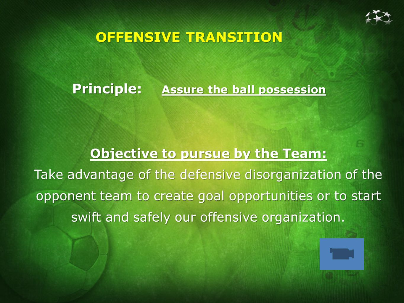 OFFENSIVE TRANSITION Principle: Assure the ball possession Objective to pursue by the Team: Take advantage of the defensive disorganization of the opponent team to create goal opportunities or to start swift and safely our offensive organization.