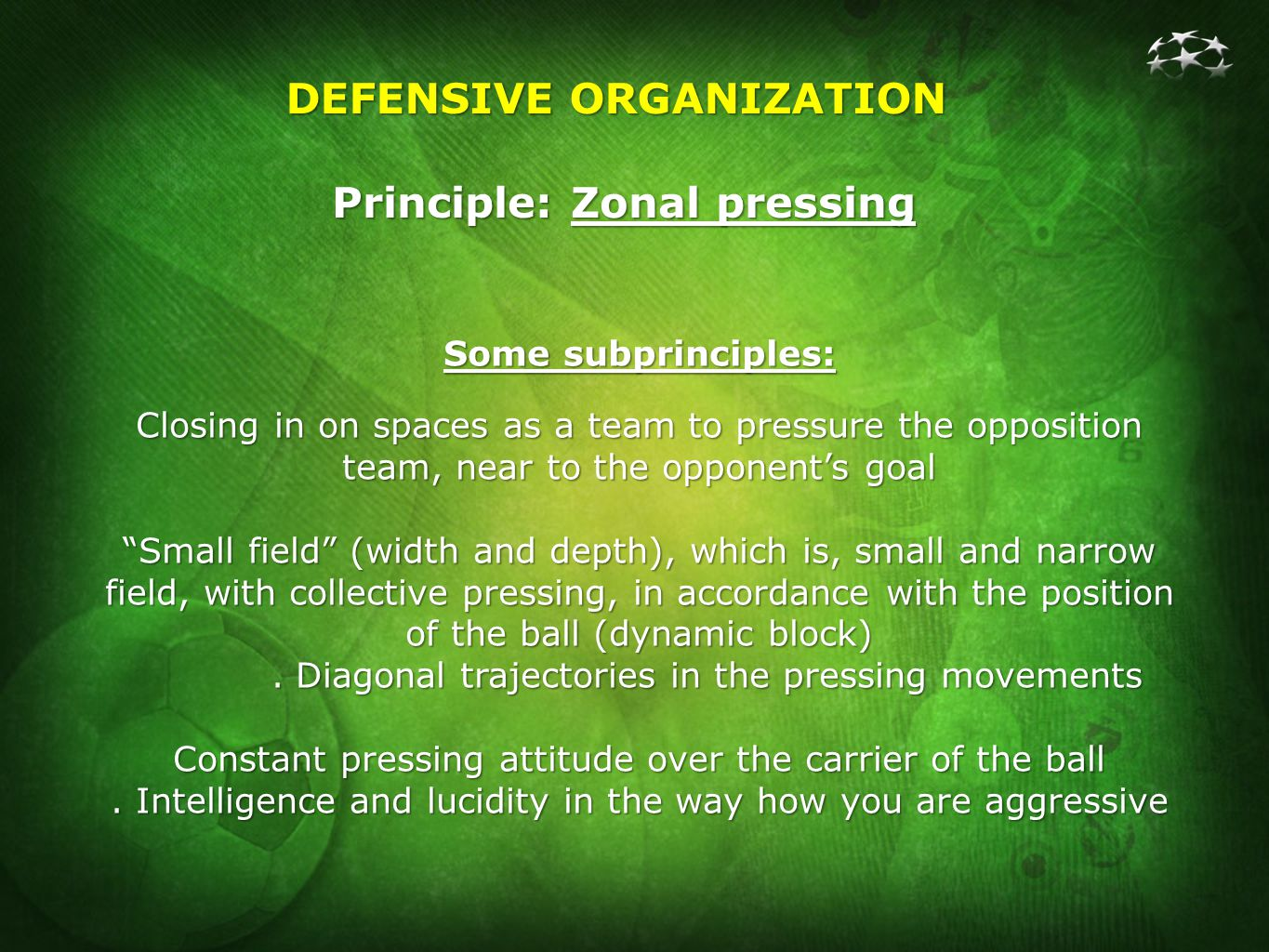 DEFENSIVE ORGANIZATION Principle: Zonal pressing Some subprinciples: Closing in on spaces as a team to pressure the opposition team, near to the opponents goal Small field (width and depth), which is, small and narrow field, with collective pressing, in accordance with the position of the ball (dynamic block).