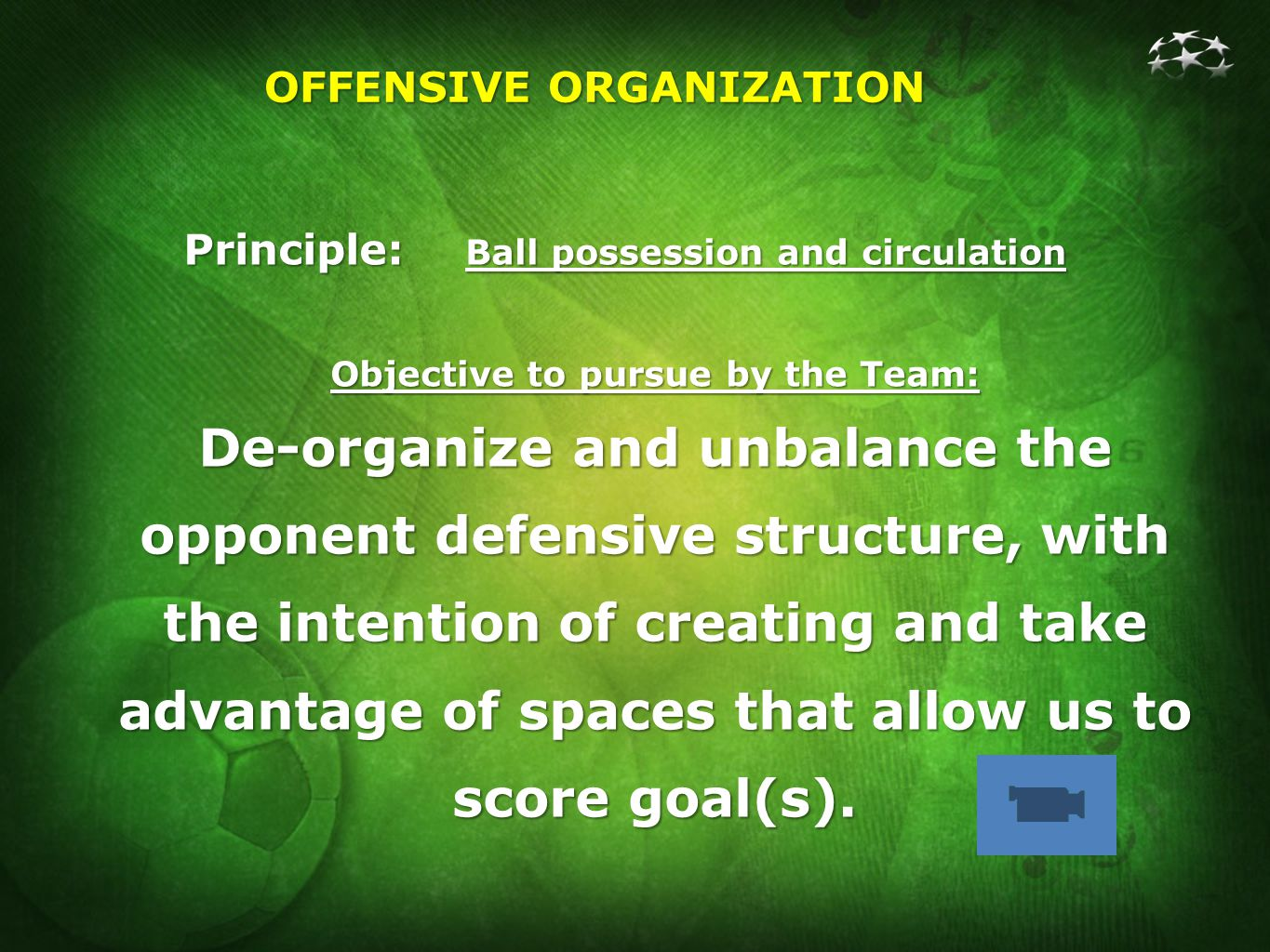 OFFENSIVE ORGANIZATION Principle: Ball possession and circulation Objective to pursue by the Team: De-organize and unbalance the opponent defensive structure, with the intention of creating and take advantage of spaces that allow us to score goal(s).