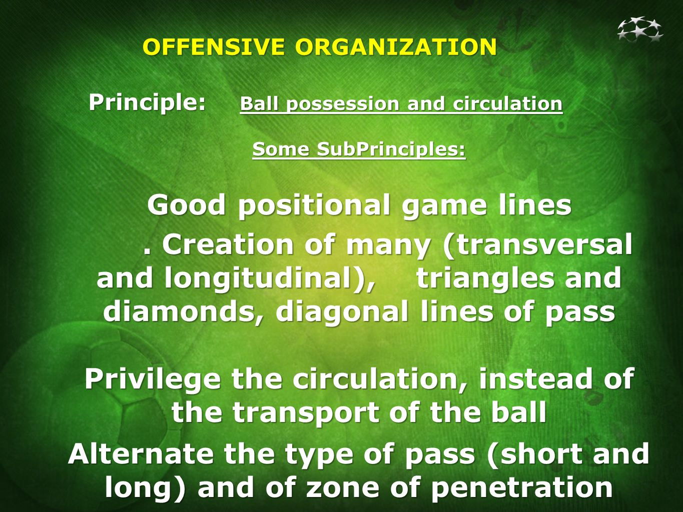 OFFENSIVE ORGANIZATION Principle: Ball possession and circulation Some SubPrinciples: Good positional game lines.