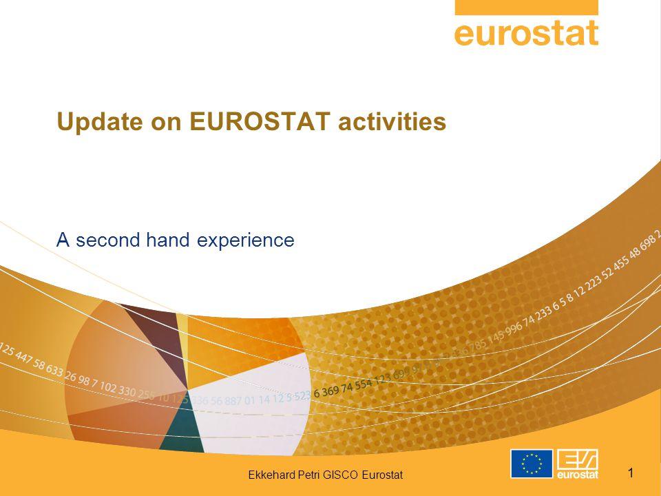 Ekkehard Petri GISCO Eurostat 1 Update on EUROSTAT activities A second hand experience