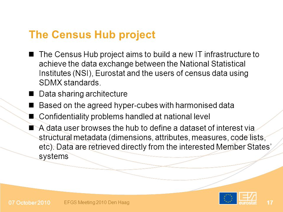07 October 2010 EFGS Meeting 2010 Den Haag 17 The Census Hub project The Census Hub project aims to build a new IT infrastructure to achieve the data