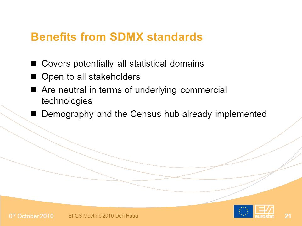07 October 2010 EFGS Meeting 2010 Den Haag 21 Benefits from SDMX standards Covers potentially all statistical domains Open to all stakeholders Are neu
