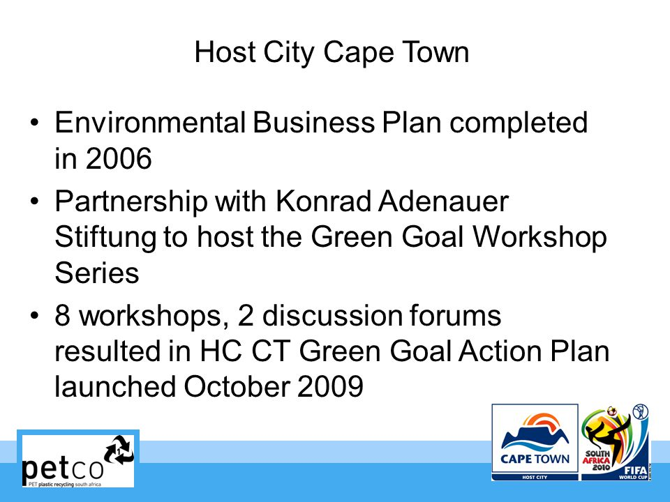 Host City Cape Town Environmental Business Plan completed in 2006 Partnership with Konrad Adenauer Stiftung to host the Green Goal Workshop Series 8 workshops, 2 discussion forums resulted in HC CT Green Goal Action Plan launched October 2009