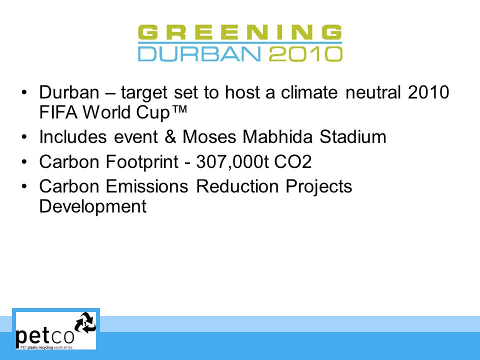 Durban – target set to host a climate neutral 2010 FIFA World Cup Includes event & Moses Mabhida Stadium Carbon Footprint - 307,000t CO2 Carbon Emissions Reduction Projects Development