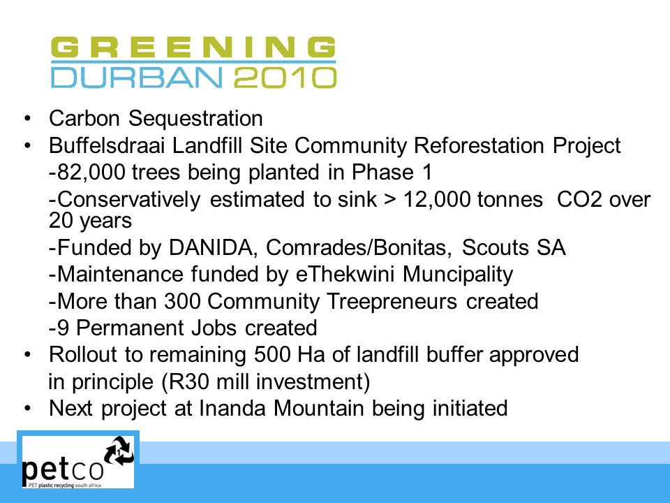 Carbon Sequestration Buffelsdraai Landfill Site Community Reforestation Project -82,000 trees being planted in Phase 1 -Conservatively estimated to sink > 12,000 tonnes CO2 over 20 years -Funded by DANIDA, Comrades/Bonitas, Scouts SA -Maintenance funded by eThekwini Muncipality -More than 300 Community Treepreneurs created -9 Permanent Jobs created Rollout to remaining 500 Ha of landfill buffer approved in principle (R30 mill investment) Next project at Inanda Mountain being initiated