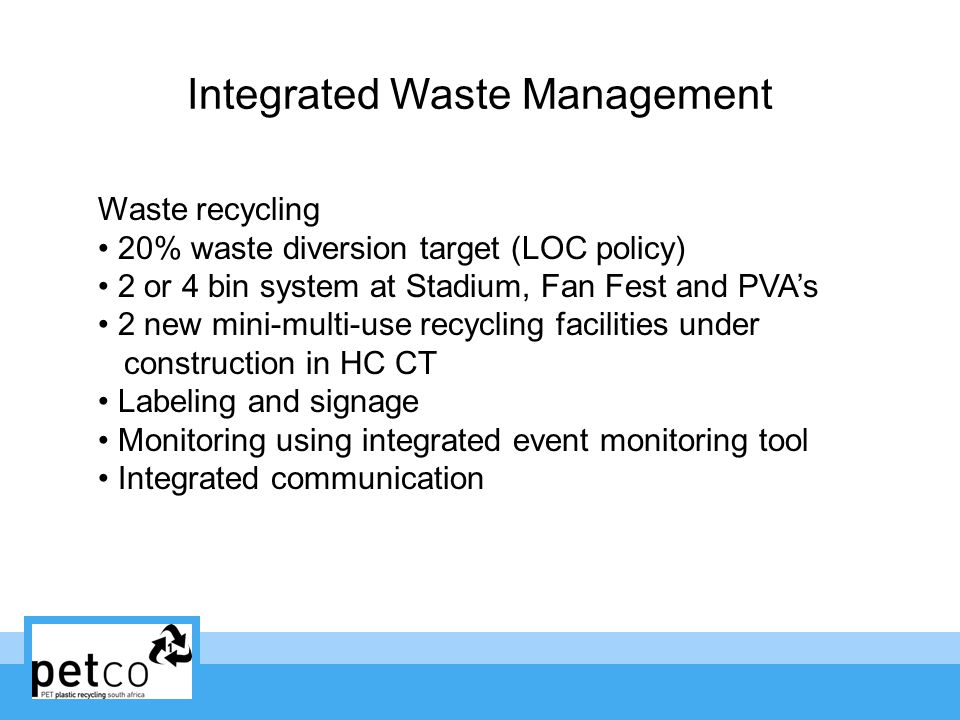 Integrated Waste Management Waste recycling 20% waste diversion target (LOC policy) 2 or 4 bin system at Stadium, Fan Fest and PVAs 2 new mini-multi-use recycling facilities under construction in HC CT Labeling and signage Monitoring using integrated event monitoring tool Integrated communication
