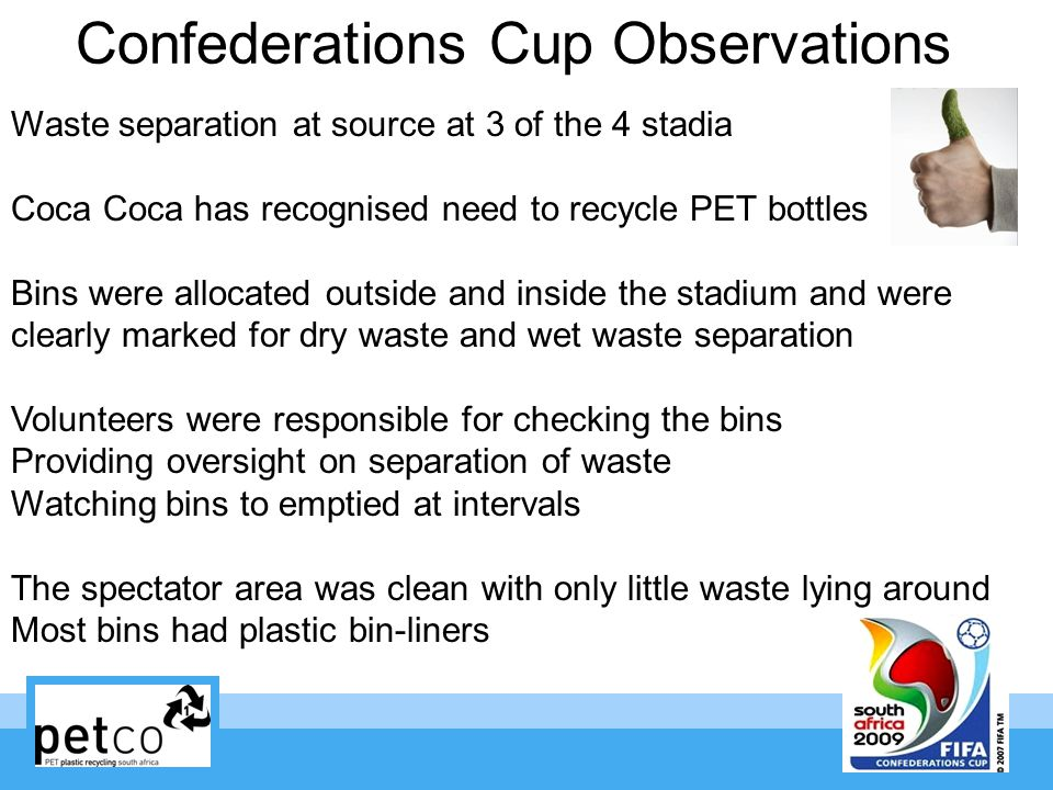 Confederations Cup Observations Waste separation at source at 3 of the 4 stadia Coca Coca has recognised need to recycle PET bottles Bins were allocated outside and inside the stadium and were clearly marked for dry waste and wet waste separation Volunteers were responsible for checking the bins Providing oversight on separation of waste Watching bins to emptied at intervals The spectator area was clean with only little waste lying around Most bins had plastic bin-liners