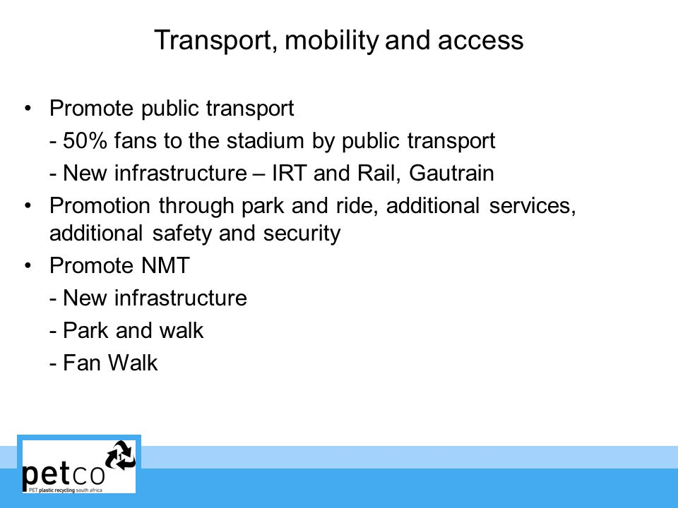 Transport, mobility and access Promote public transport - 50% fans to the stadium by public transport - New infrastructure – IRT and Rail, Gautrain Promotion through park and ride, additional services, additional safety and security Promote NMT - New infrastructure - Park and walk - Fan Walk