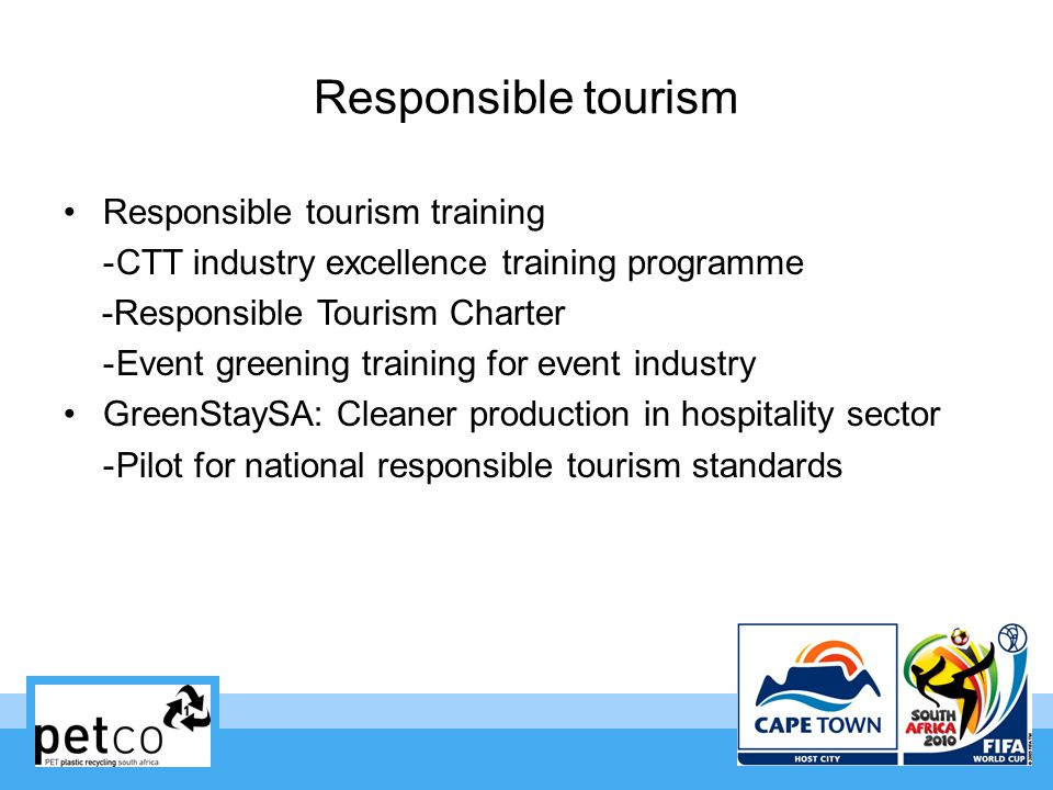 Responsible tourism Responsible tourism training -CTT industry excellence training programme -Responsible Tourism Charter -Event greening training for event industry GreenStaySA: Cleaner production in hospitality sector -Pilot for national responsible tourism standards