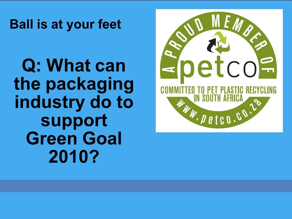 Q: What can the packaging industry do to support Green Goal 2010 Ball is at your feet