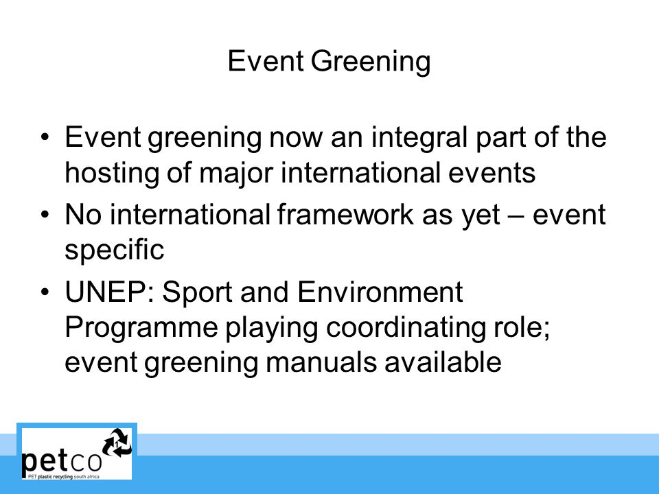Event Greening Event greening now an integral part of the hosting of major international events No international framework as yet – event specific UNEP: Sport and Environment Programme playing coordinating role; event greening manuals available