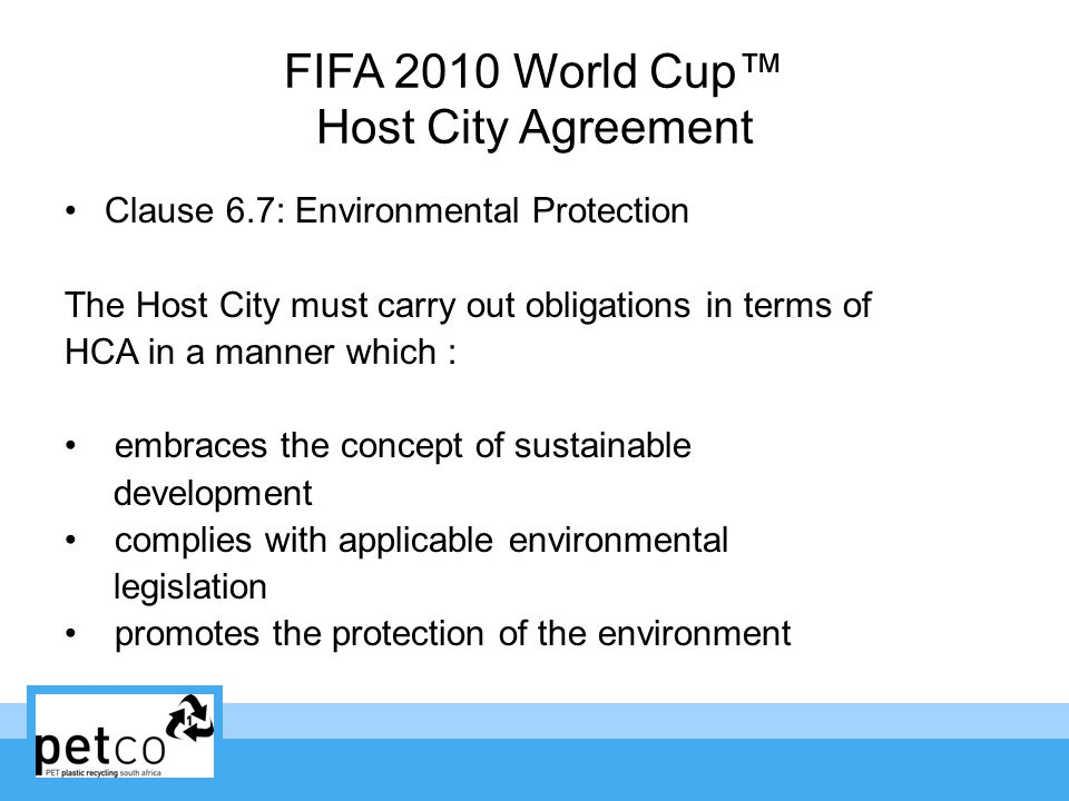 FIFA 2010 World Cup Host City Agreement Clause 6.7: Environmental Protection The Host City must carry out obligations in terms of HCA in a manner which : embraces the concept of sustainable development complies with applicable environmental legislation promotes the protection of the environment