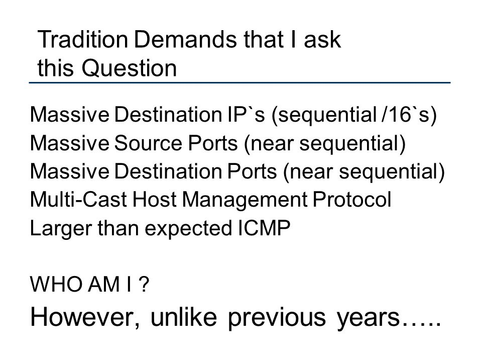 Massive Destination IP`s (sequential /16`s) Massive Source Ports (near sequential) Massive Destination Ports (near sequential) Multi-Cast Host Management Protocol Larger than expected ICMP WHO AM I .