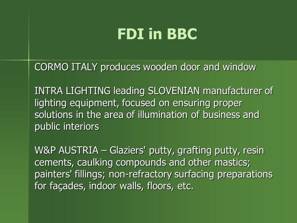 FDI in BBC CORMO ITALY produces wooden door and window INTRA LIGHTING leading SLOVENIAN manufacturer of lighting equipment, focused on ensuring proper solutions in the area of illumination of business and public interiors W&P AUSTRIA – Glaziers putty, grafting putty, resin cements, caulking compounds and other mastics; painters fillings; non-refractory surfacing preparations for façades, indoor walls, floors, etc.