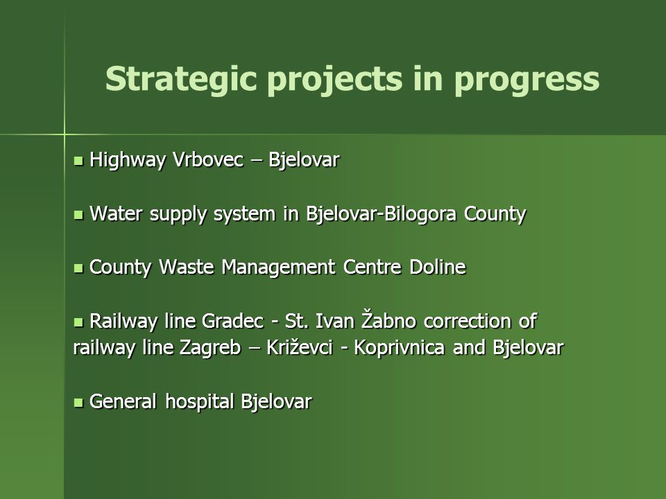 Strategic projects in progress Highway Vrbovec – Bjelovar Highway Vrbovec – Bjelovar Water supply system in Bjelovar-Bilogora County Water supply system in Bjelovar-Bilogora County County Waste Management Centre Doline County Waste Management Centre Doline Railway line Gradec - St.