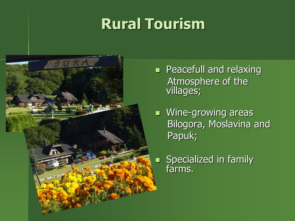 Rural Tourism Peacefull and relaxing Peacefull and relaxing Atmosphere of the villages; Atmosphere of the villages; Wine-growing areas Wine-growing areas Bilogora, Moslavina and Bilogora, Moslavina and Papuk; Papuk; Specialized in family farms.