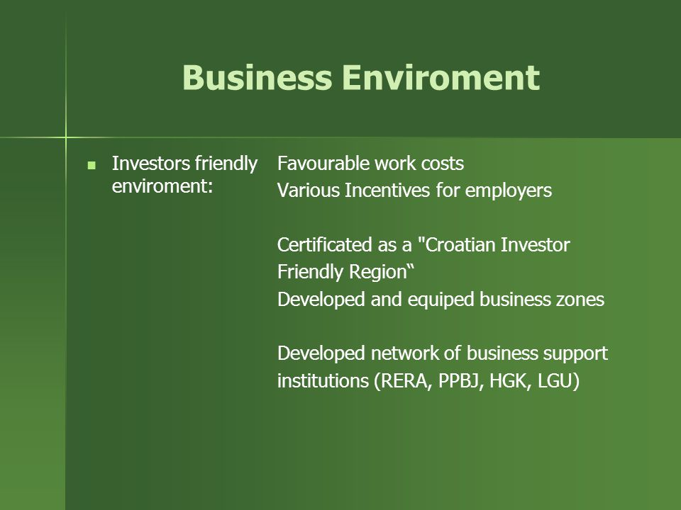 Business Enviroment Investors friendly enviroment: Favourable work costs Various Incentives for employers Certificated as a Croatian Investor Friendly Region Developed and equiped business zones Developed network of business support institutions (RERA, PPBJ, HGK, LGU)