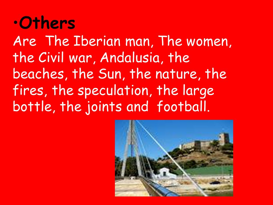 Others Are The Iberian man, The women, the Civil war, Andalusia, the beaches, the Sun, the nature, the fires, the speculation, the large bottle, the joints and football.