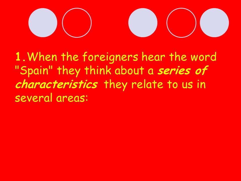1.When the foreigners hear the word Spain they think about a series of characteristics they relate to us in several areas: