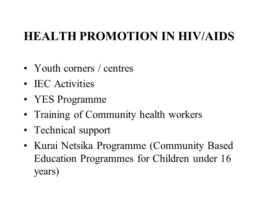 HEALTH PROMOTION IN HIV/AIDS Youth corners / centres IEC Activities YES Programme Training of Community health workers Technical support Kurai Netsika Programme (Community Based Education Programmes for Children under 16 years)