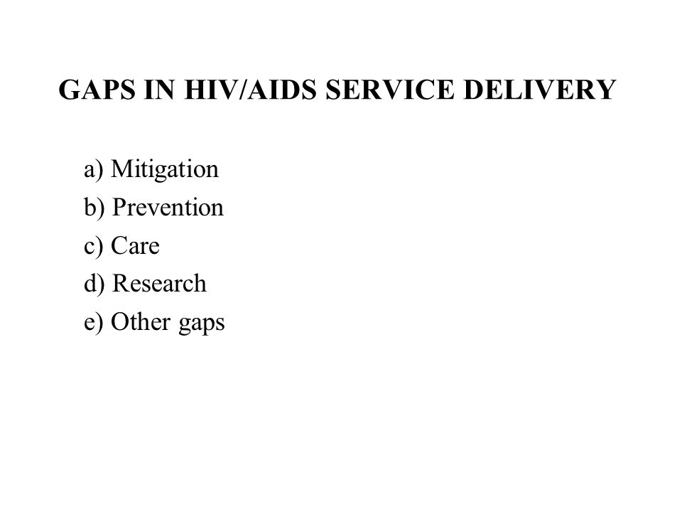 GAPS IN HIV/AIDS SERVICE DELIVERY a) Mitigation b) Prevention c) Care d) Research e) Other gaps