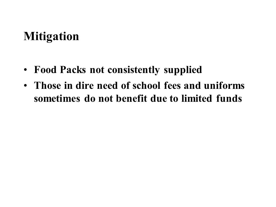 Mitigation Food Packs not consistently supplied Those in dire need of school fees and uniforms sometimes do not benefit due to limited funds