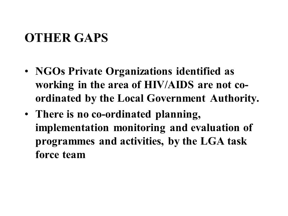 OTHER GAPS NGOs Private Organizations identified as working in the area of HIV/AIDS are not co- ordinated by the Local Government Authority. There is
