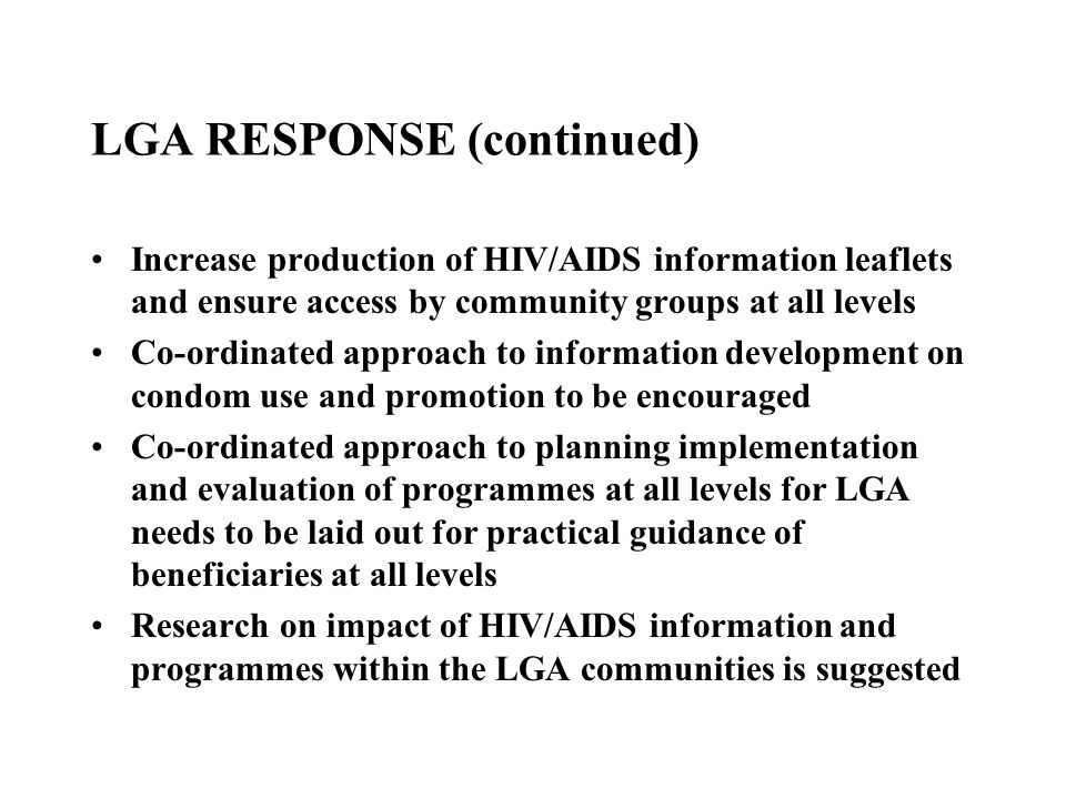 LGA RESPONSE (continued) Increase production of HIV/AIDS information leaflets and ensure access by community groups at all levels Co-ordinated approac