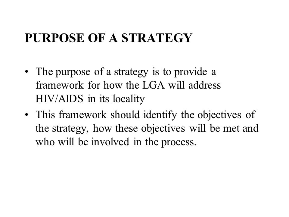 PURPOSE OF A STRATEGY The purpose of a strategy is to provide a framework for how the LGA will address HIV/AIDS in its locality This framework should identify the objectives of the strategy, how these objectives will be met and who will be involved in the process.