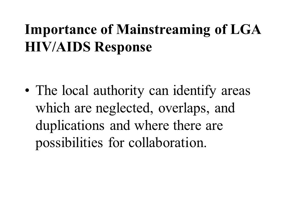 Importance of Mainstreaming of LGA HIV/AIDS Response The local authority can identify areas which are neglected, overlaps, and duplications and where there are possibilities for collaboration.