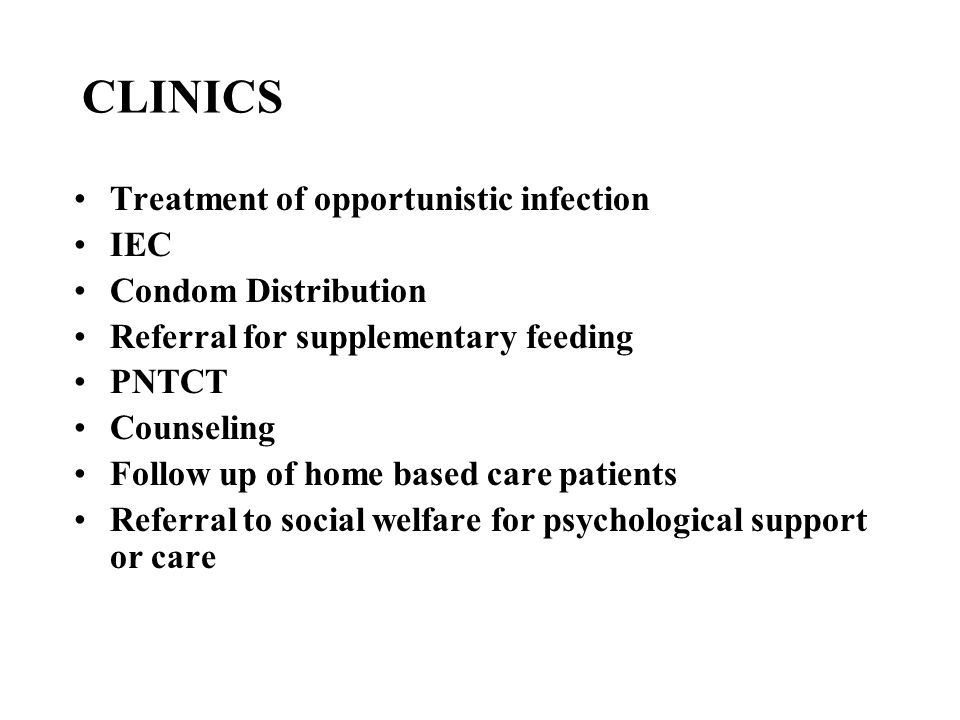 CLINICS Treatment of opportunistic infection IEC Condom Distribution Referral for supplementary feeding PNTCT Counseling Follow up of home based care