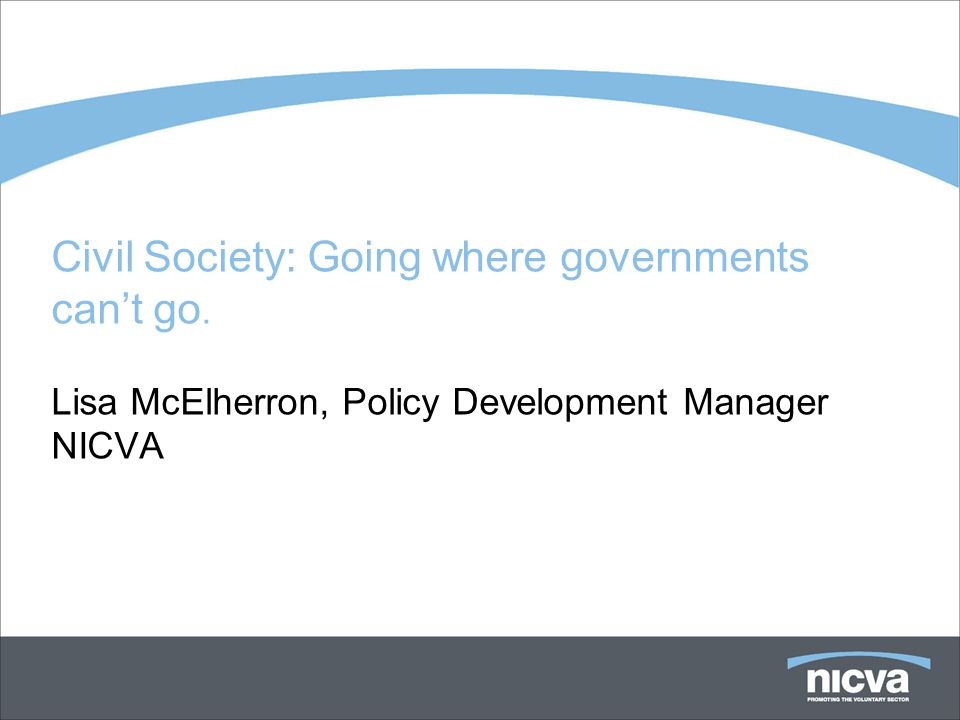 Civil Society: Going where governments cant go. Lisa McElherron, Policy Development Manager NICVA