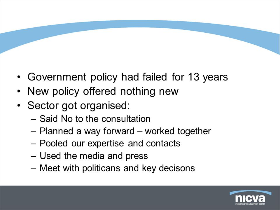 Government policy had failed for 13 years New policy offered nothing new Sector got organised: –Said No to the consultation –Planned a way forward – worked together –Pooled our expertise and contacts –Used the media and press –Meet with politicans and key decisons