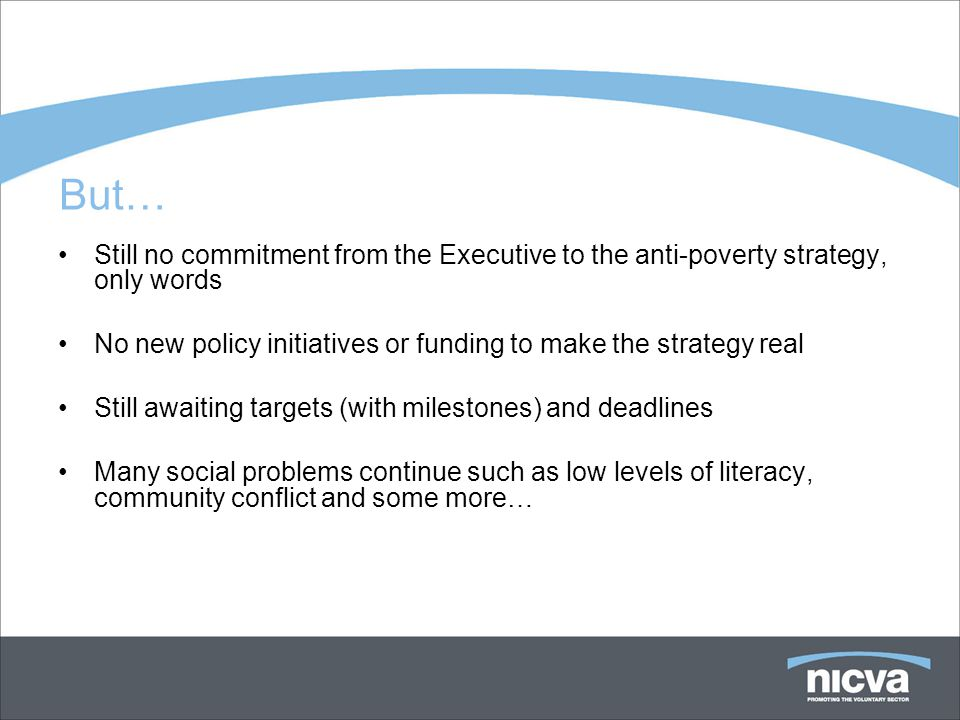 But… Still no commitment from the Executive to the anti-poverty strategy, only words No new policy initiatives or funding to make the strategy real Still awaiting targets (with milestones) and deadlines Many social problems continue such as low levels of literacy, community conflict and some more…