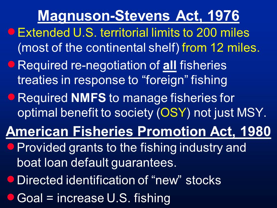 Magnuson-Stevens Act, 1976 Extended U.S. territorial limits to 200 miles (most of the continental shelf) from 12 miles. Required re-negotiation of all