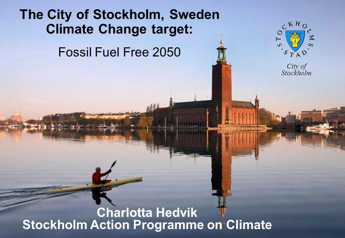 The City of Stockholm, Sweden Climate Change target: Fossil Fuel Free 2050 Charlotta Hedvik Stockholm Action Programme on Climate City of Stockholm