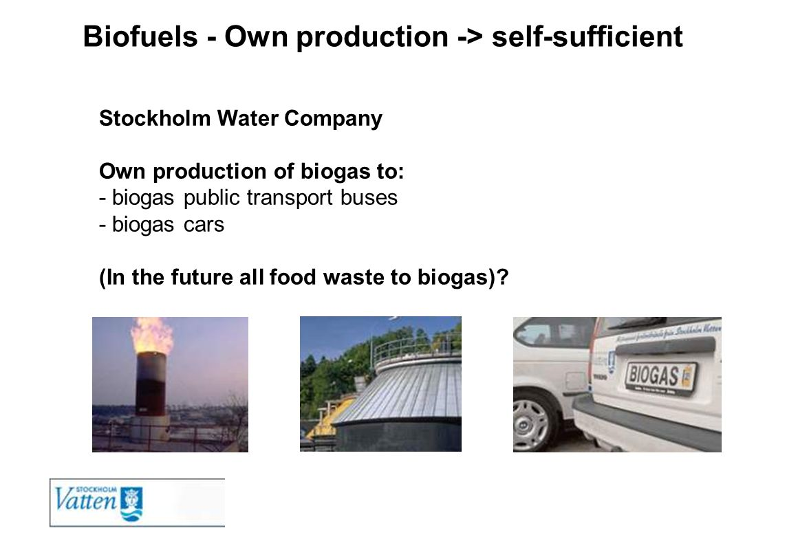 Biofuels - Own production -> self-sufficient Stockholm Water Company Own production of biogas to: - biogas public transport buses - biogas cars (In th