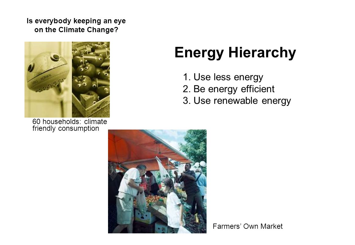 Energy Hierarchy 1. Use less energy 2. Be energy efficient 3. Use renewable energy Is everybody keeping an eye on the Climate Change? 60 households: c
