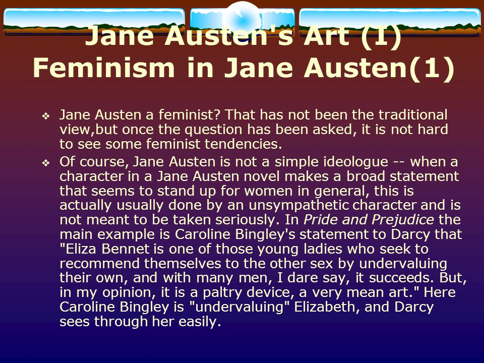 Jane Austen s Art (I) Feminism in Jane Austen(2) On the other hand, however, Jane Austen presents a rather cool and objective view of the limited options open to women (in Pride and Prejudice this is done through the character Charlotte Lucas).