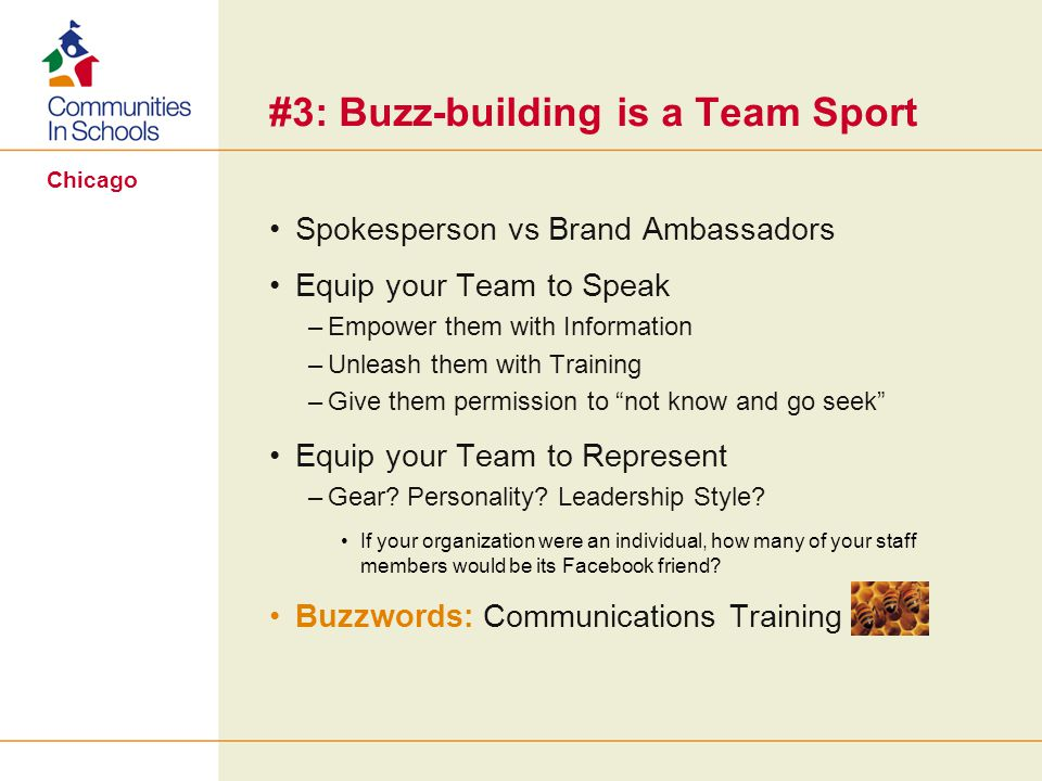 Chicago #3: Buzz-building is a Team Sport Spokesperson vs Brand Ambassadors Equip your Team to Speak –Empower them with Information –Unleash them with Training –Give them permission to not know and go seek Equip your Team to Represent –Gear.
