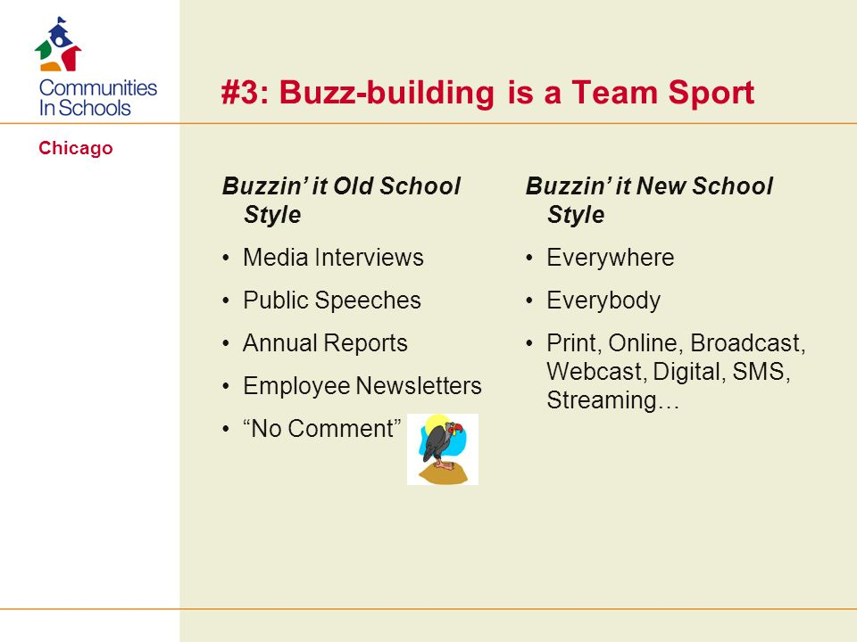 Chicago Buzzin it Old School Style Media Interviews Public Speeches Annual Reports Employee Newsletters No Comment Buzzin it New School Style Everywhere Everybody Print, Online, Broadcast, Webcast, Digital, SMS, Streaming… #3: Buzz-building is a Team Sport