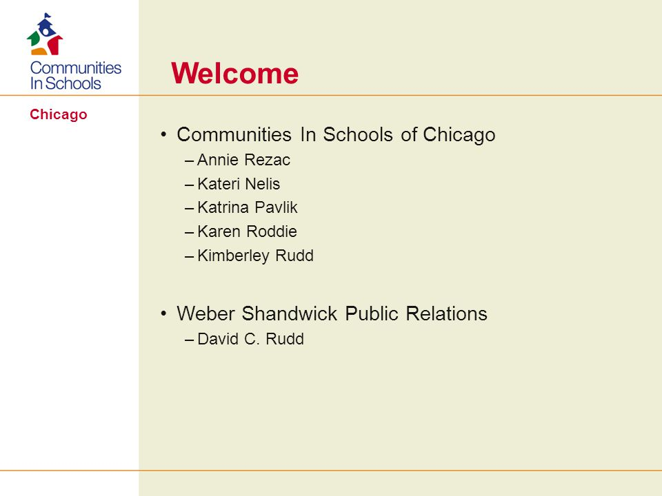 Chicago Welcome Communities In Schools of Chicago –Annie Rezac –Kateri Nelis –Katrina Pavlik –Karen Roddie –Kimberley Rudd Weber Shandwick Public Relations –David C.