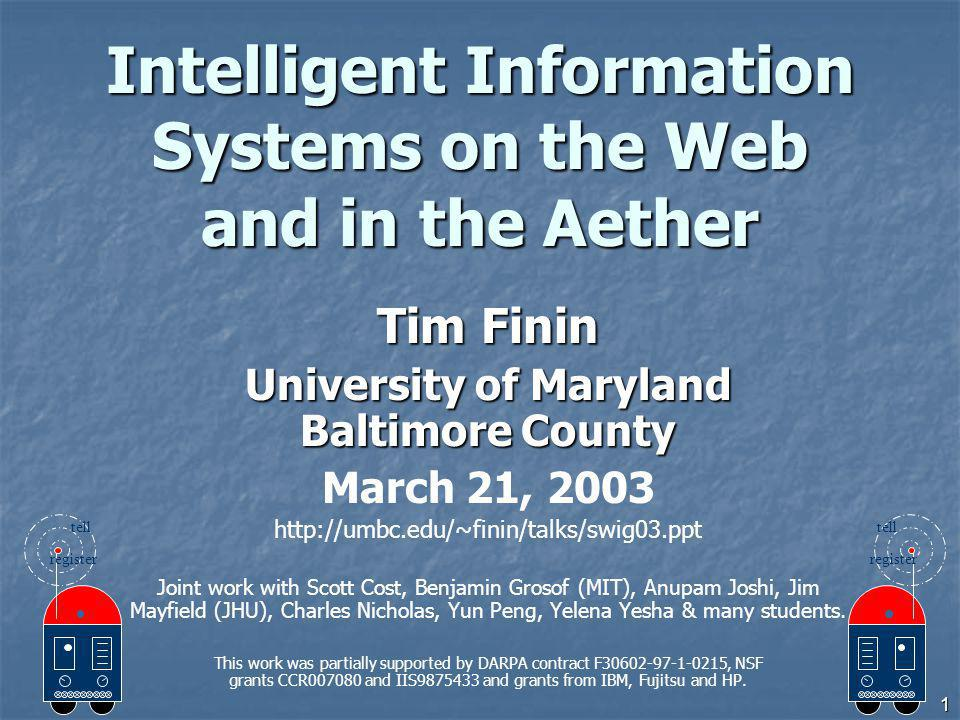 1 Intelligent Information Systems on the Web and in the Aether Tim Finin University of Maryland Baltimore County March 21, 2003 http://umbc.edu/~finin/talks/swig03.ppt Joint work with Scott Cost, Benjamin Grosof (MIT), Anupam Joshi, Jim Mayfield (JHU), Charles Nicholas, Yun Peng, Yelena Yesha & many students.