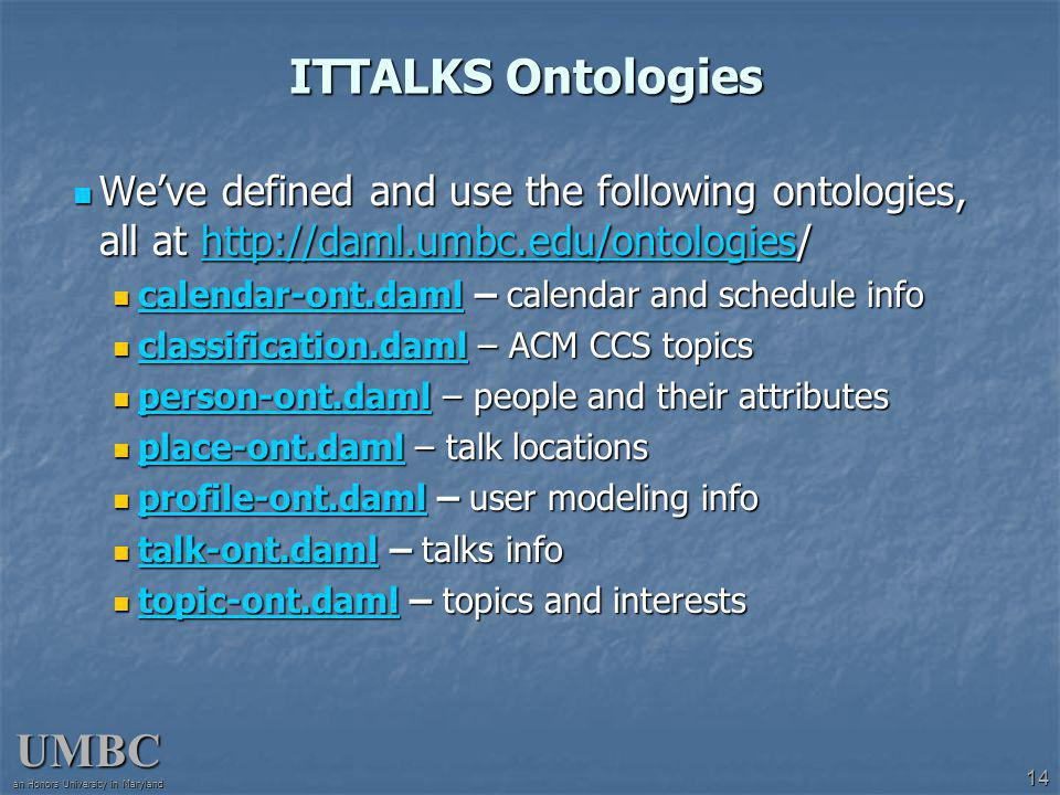 UMBC an Honors University in Maryland 14 ITTALKS Ontologies Weve defined and use the following ontologies, all at http://daml.umbc.edu/ontologies/ Weve defined and use the following ontologies, all at http://daml.umbc.edu/ontologies/http://daml.umbc.edu/ontologies calendar-ont.daml – calendar and schedule info calendar-ont.daml – calendar and schedule info calendar-ont.daml classification.daml – ACM CCS topics classification.daml – ACM CCS topics classification.daml person-ont.daml – people and their attributes person-ont.daml – people and their attributes person-ont.daml place-ont.daml – talk locations place-ont.daml – talk locations place-ont.daml profile-ont.daml – user modeling info profile-ont.daml – user modeling info profile-ont.daml talk-ont.daml – talks info talk-ont.daml – talks info talk-ont.daml topic-ont.daml – topics and interests topic-ont.daml – topics and interests topic-ont.daml