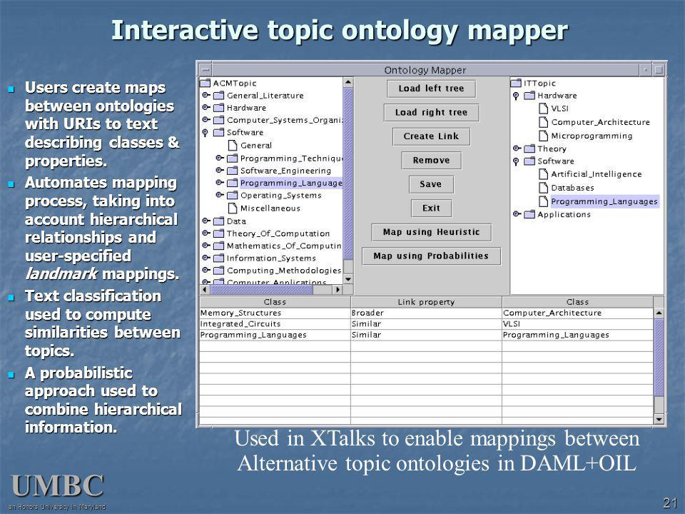 UMBC an Honors University in Maryland 21 Interactive topic ontology mapper Users create maps between ontologies with URIs to text describing classes & properties.